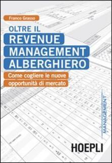 Oltre il revenue management alberghiero. Come cogliere le nuove opportunità di mercato - Franco Grasso - copertina