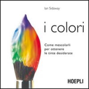 I colori. Come mescolarli per ottenere le tinte desiderate - Ian Sidaway - copertina