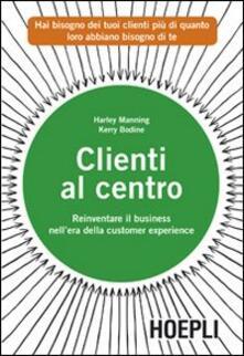 Clienti al centro. Reinventare il business nell'era della customer experience - Harley Manning,Kerry Bodine - copertina