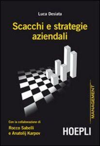 Libro Scacchi e strategie aziendali con la collaborazione di Rocco Sabelli e Anatolij Karpov Luca Desiata