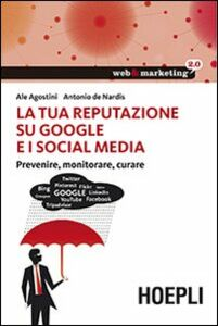 Libro La tua reputazione su Google e i Social Media. Prevenire, monitorare, curare Ale Agostini , Antonio De Nardis