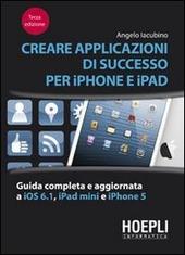 Creare applicazioni di successo per iPhone e iPad. Guida completa e aggiornata a iOS 6.1, iPad Mini e iPhone 5