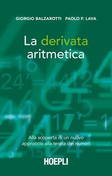 La derivata aritmetica. Alla scoperta di un nuovo approccio alla teoria dei numeri - Giorgio Balzarotti,Paolo P. Lava - copertina