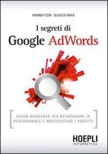I segreti di Google AdWords. Guida avanzata per ottimizzare le performance e moltiplicare i profitti - Andrea Testa,Guido Di Fraia - copertina