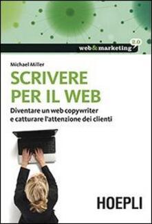 Scrivere per il web. Diventare un web copywriter e catturare l'attenzione dei clienti - Michael Miller - copertina