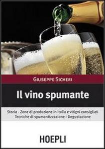 Libro Il vino spumante. Storia. Zone di produzione in Italia e vitigni consigliati. Tecniche di spumantizzazione. Degustazione Giuseppe Sicheri