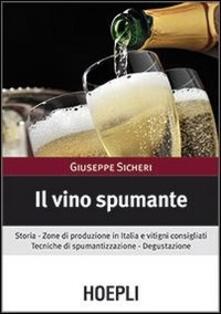 Il vino spumante. Storia. Zone di produzione in Italia e vitigni consigliati. Tecniche di spumantizzazione. Degustazione - Giuseppe Sicheri - copertina