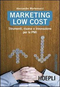 Foto Cover di Marketing Low cost. Strumenti, risorse e innovazione per le PMI, Libro di Alessandro Martemucci, edito da Hoepli