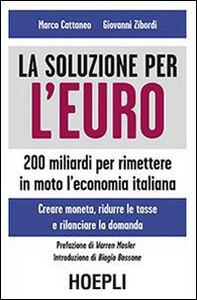Libro La soluzione per l'euro. 200 miliardi per rimettere in moto l'economia italiana Marco Cattaneo , Giovanni Zibordi