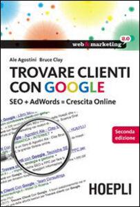 Libro Trovare clienti con Google. SEO + AdWords = crescita online Ale Agostini , Clay Bruce