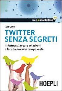 Libro Twitter senza segreti. Informarsi, creare relazioni e fare business in tempo reale Luca Conti