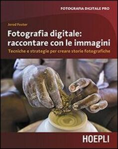Foto Cover di Fotografia digitale. Raccontare con le immagini. Tecniche e strategie per creare storie fotografiche, Libro di Jerod Foster, edito da Hoepli