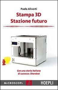 Libro Stampa 3D. Stazione futuro. Con una storia italiana di successo. Sharebot Paolo Aliverti