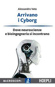 Libro Arrivano i cyborg. Dove neuroscienze e bioingegneria si incontrano Alessandro Vato