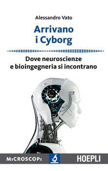 Arrivano i cyborg. Dove neuroscienze e bioingegneria si incontrano - Alessandro Vato - copertina
