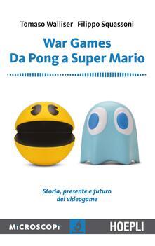 War games. Da Pong a Super Mario. Storia, presente e futuro dei videogame - Tomaso Walliser,Filippo Squassoni - copertina