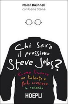 Chi sarà il prossimo Steve Jobs? Come trovare un talento e farlo crescere in azienda - Nolan Bushnell,Gene Stone - copertina