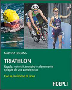 Libro Triathlon. Regole, materiali, tecniche, allenamento spiegati da una campionessa Martina Dogana