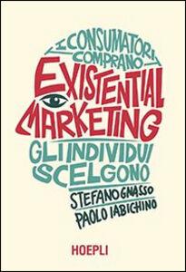 Libro Existential marketing. I consumatori comprano, gli individui scelgono Paolo Iabichino , Stefano Gnasso