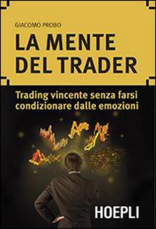 f77bc1abc5 La mente del trader. Trading vincente senza farsi condizionare dalle  emozioni - Giacomo Probo -