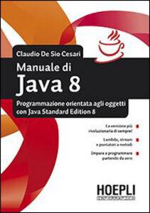 Foto Cover di Manuale di Java 8. Programmazione orientata agli oggetti con Java standard edition 8, Libro di Claudio De Sio Cesari, edito da Hoepli