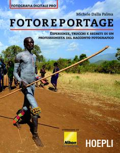 Libro Fotoreportage. Esperienze, trucchi e segreti di un professionista del racconto fotografico Michele Dalla Palma