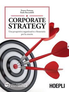 Corporate strategy. Una prospettiva organizzativa e finanziaria per la crescita - Franco Fontana,Paolo Boccardelli - copertina