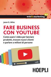 Libro Fare business con YouTube. Come usare i video per lanciare prodotti, trovare nuovi clienti e parlare a milioni di persone Jason G. Miles