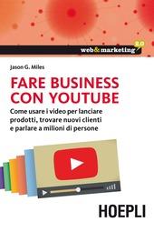 Fare business con YouTube. Come usare i video per lanciare prodotti, trovare nuovi clienti e parlare a milioni di persone
