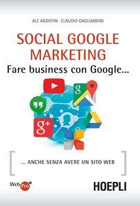 Libro Social Google marketing. Fare business con Google... Anche senza avere un sito web Ale Agostini , Claudio Gagliardini