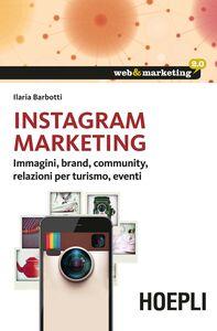 Libro Instagram Marketing. Immagini, brand, community, relazioni per turismo, eventi Ilaria Barbotti