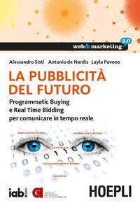 Foto Cover di La pubblicità del futuro. Programmatic Buying e Real Time Bidding per comunicare in tempo reale, Libro di AA.VV edito da Hoepli