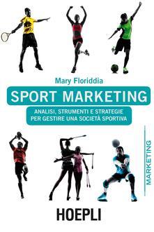 Sport marketing. Analisi, strumenti e strategie per gestire una società sportiva - Mary Floriddia - copertina