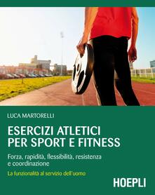 Esercizi atletici per sport e fitness. Forza, rapidità, flessibilità, resistenza e coordinazione. La funzionalità al servizio dell'uomo - Luca Martorelli - copertina