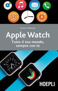 Libro Apple watch. Tutto il tuo mondo, sempre con te Simone Gambirasio