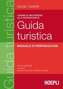 L' esame di abilitazione alla professione di guida turistica. Manuale di preparazione - Giorgio Castoldi - copertina