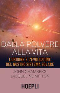 Foto Cover di Dalla polvere alla vita. L'origine e l'evoluzione del nostro sistema solare, Libro di John Chambers,Jacqueline Mitton, edito da Hoepli