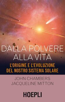 Dalla polvere alla vita. L'origine e l'evoluzione del nostro sistema solare - John Chambers,Jacqueline Mitton - copertina