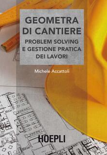Geometra di cantiere. Problem solving e gestione pratica dei lavori - Michele Accattoli - copertina