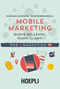 Libro Mobile marketing. Nuove relazioni, nuovi clienti Gianluca Diegoli , Marco Brambilla