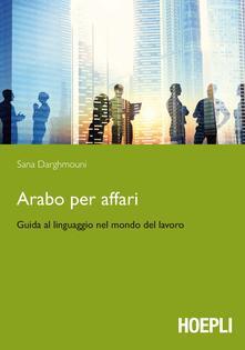 Arabo per affari. Guida al linguaggio nel mondo del lavoro - Sana Darghmouni - copertina