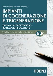 Impianti di cogenerazione e trigenerazione. Guida alla progettazione, realizzazione e gestione - Rocco Carfagna,Giuseppe Sorrentino - copertina