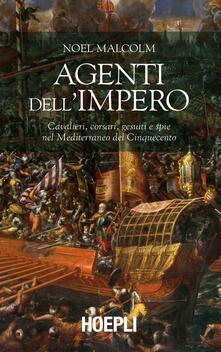 Agenti dellImpero. Cavalieri, corsari, gesuiti e spie nel Mediterraneo del Cinquecento.pdf