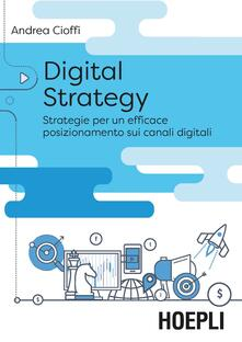 Digital strategy. Strategie per un efficace posizionamento sui canali digitali - Andrea Cioffi - copertina