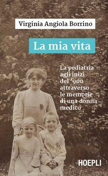 La mia vita. La pediatria agli inizi del '900 attraverso le memorie di una donna medico - Virginia Angiola Borrino - copertina