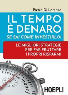 Il tempo è denaro. Se sai come investirlo! Le migliori strategie per fra fruttare i propri risparmi - Pietro Di Lorenzo - copertina