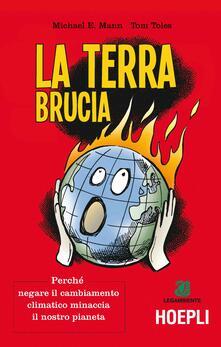 La terra brucia. Perché negare il cambiamento climatico minaccia il nostro pianeta. Ediz. a colori - Michael E. Mann,Tom Toles - copertina
