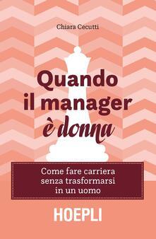 Quando il manager è donna. Come fare carriera senza trasformarsi in un uomo - Chiara Cecutti - copertina