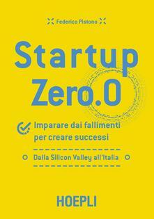 Startup zero.0. Imparare dai fallimenti per creare successi. Dalla Silicon Valley all'Italia - Federico Pistono - copertina