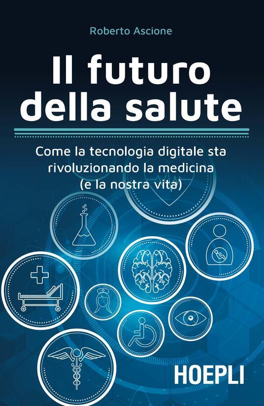 Il futuro della salute. Come la tecnologia digitale sta rivoluzionando la medicina (e la nostra vita) - Roberto Ascione - ebook